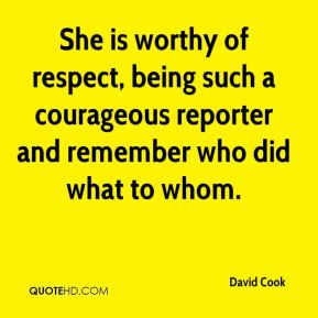 David Cook - She is worthy of respect, being such a courageous reporter and remember who did what to whom.