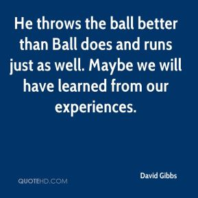 David Gibbs - He throws the ball better than Ball does and runs just as well. Maybe we will have learned from our experiences.