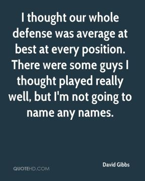 David Gibbs - I thought our whole defense was average at best at every position. There were some guys I thought played really well, but I'm not going to name any names.