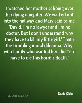 David Gibbs - I watched her mother sobbing over her dying daughter. We walked out into the hallway and Mary said to me, 'David, I'm no lawyer and I'm no doctor. But I don't understand why they have to kill my little girl.' That's the troubling moral dilemma. Why, with family who wanted her, did Terri have to die this horrific death?