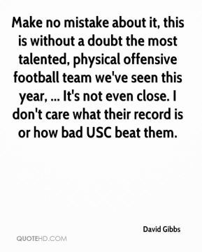 David Gibbs - Make no mistake about it, this is without a doubt the most talented, physical offensive football team we've seen this year, ... It's not even close. I don't care what their record is or how bad USC beat them.
