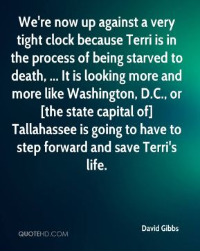 David Gibbs - We're now up against a very tight clock because Terri is in the process of being starved to death, ... It is looking more and more like Washington, D.C., or [the state capital of] Tallahassee is going to have to step forward and save Terri's life.
