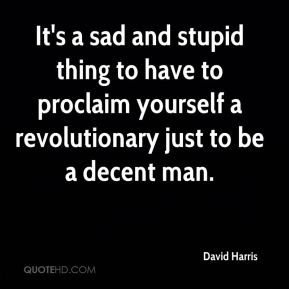 David Harris - It's a sad and stupid thing to have to proclaim yourself a revolutionary just to be a decent man.