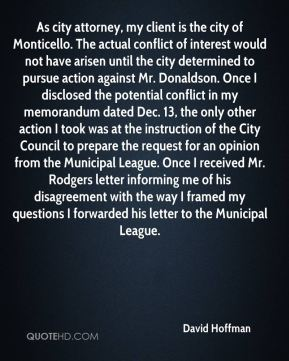 As city attorney, my client is the city of Monticello. The actual conflict of interest would not have arisen until the city determined to pursue action against Mr. Donaldson. Once I disclosed the potential conflict in my memorandum dated Dec. 13, the only other action I took was at the instruction of the City Council to prepare the request for an opinion from the Municipal League. Once I received Mr. Rodgers letter informing me of his disagreement with the way I framed my questions I forwarded his letter to the Municipal League.