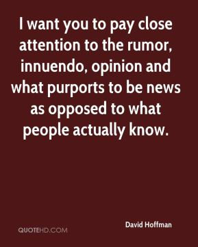David Hoffman - I want you to pay close attention to the rumor, innuendo, opinion and what purports to be news as opposed to what people actually know.