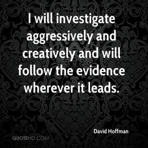 I will investigate aggressively and creatively and will follow the evidence wherever it leads.