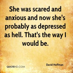 She was scared and anxious and now she's probably as depressed as hell. That's the way I would be.