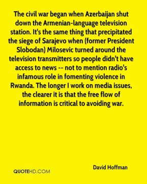 The civil war began when Azerbaijan shut down the Armenian-language television station. It's the same thing that precipitated the siege of Sarajevo when (former President Slobodan) Milosevic turned around the television transmitters so people didn't have access to news -- not to mention radio's infamous role in fomenting violence in Rwanda. The longer I work on media issues, the clearer it is that the free flow of information is critical to avoiding war.