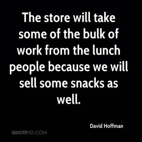 The store will take some of the bulk of work from the lunch people because we will sell some snacks as well.
