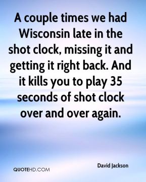 David Jackson - A couple times we had Wisconsin late in the shot clock, missing it and getting it right back. And it kills you to play 35 seconds of shot clock over and over again.