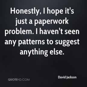 David Jackson - Honestly, I hope it's just a paperwork problem. I haven't seen any patterns to suggest anything else.