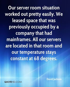 David Jackson - Our server room situation worked out pretty easily. We leased space that was previously occupied by a company that had mainframes. All our servers are located in that room and our temperature stays constant at 68 degrees.