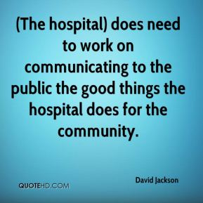 David Jackson - (The hospital) does need to work on communicating to the public the good things the hospital does for the community.