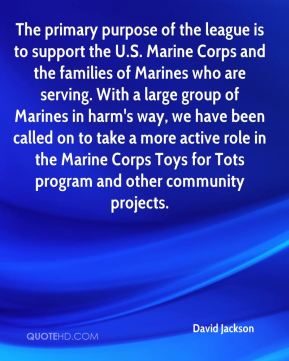 David Jackson - The primary purpose of the league is to support the U.S. Marine Corps and the families of Marines who are serving. With a large group of Marines in harm's way, we have been called on to take a more active role in the Marine Corps Toys for Tots program and other community projects.