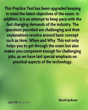 David Jackson - This Practice Test has been upgraded keeping in mind the latest objectives of the exam. In addition, it is an attempt to keep pace with the fast changing demands of the industry. The questions provided are challenging and their explanations revolve around basic concept such as How, When and Why. This not only helps you to get through the exam but also makes you competent enough for challenging jobs, as we have laid special emphasis on practical aspects of the technology.