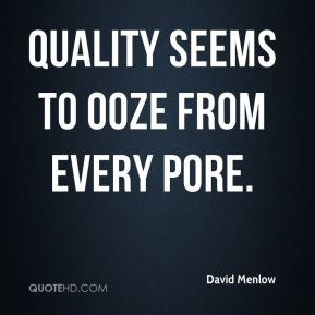 Quality seems to ooze from every pore.