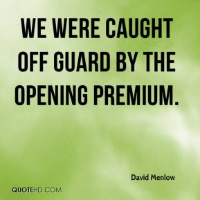 We were caught off guard by the opening premium.
