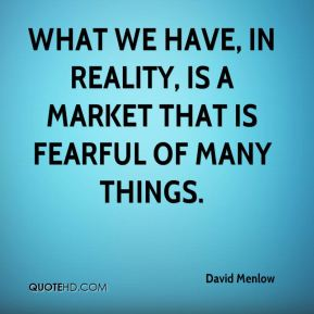 David Menlow - What we have, in reality, is a market that is fearful of many things.