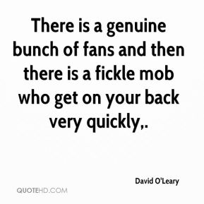 David O'Leary - There is a genuine bunch of fans and then there is a fickle mob who get on your back very quickly.