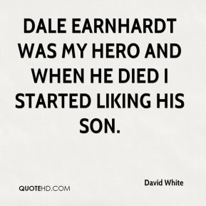 Dale Earnhardt was my hero and when he died I started liking his son.