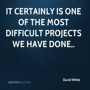 David White - It certainly is one of the most difficult projects we have done.