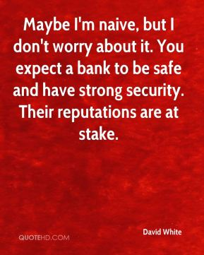 Maybe I'm naive, but I don't worry about it. You expect a bank to be safe and have strong security. Their reputations are at stake.