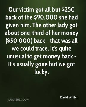 David White - Our victim got all but $250 back of the $90,000 she had given him. The other lady got about one-third of her money ($50,000) back - that was all we could trace. It's quite unusual to get money back - it's usually gone but we got lucky.