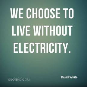 We choose to live without electricity.