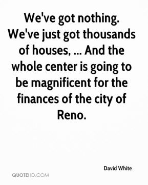 David White - We've got nothing. We've just got thousands of houses, ... And the whole center is going to be magnificent for the finances of the city of Reno.