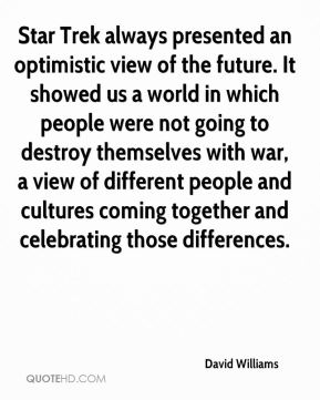 Star Trek always presented an optimistic view of the future. It showed us a world in which people were not going to destroy themselves with war, a view of different people and cultures coming together and celebrating those differences.