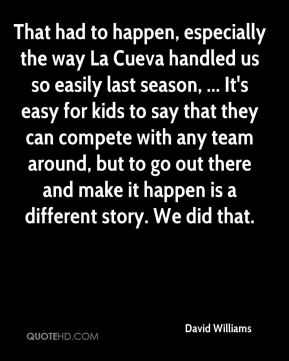 That had to happen, especially the way La Cueva handled us so easily last season, ... It's easy for kids to say that they can compete with any team around, but to go out there and make it happen is a different story. We did that.