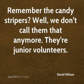 David Wilson - Remember the candy stripers? Well, we don't call them that anymore. They're junior volunteers.
