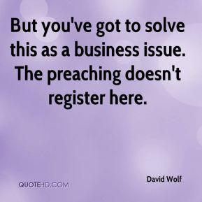 David Wolf - But you've got to solve this as a business issue. The preaching doesn't register here.