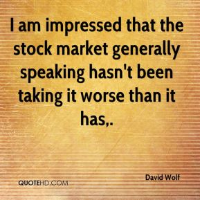 David Wolf - I am impressed that the stock market generally speaking hasn't been taking it worse than it has.