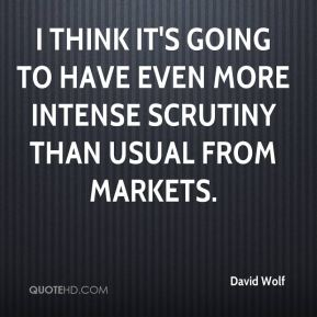 David Wolf - I think it's going to have even more intense scrutiny than usual from markets.