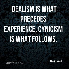 David Wolf - Idealism is what precedes experience, cynicism is what follows.
