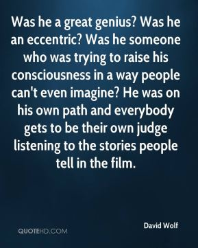 David Wolf - Was he a great genius? Was he an eccentric? Was he someone who was trying to raise his consciousness in a way people can't even imagine? He was on his own path and everybody gets to be their own judge listening to the stories people tell in the film.