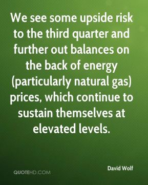 David Wolf - We see some upside risk to the third quarter and further out balances on the back of energy (particularly natural gas) prices, which continue to sustain themselves at elevated levels.