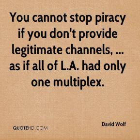 David Wolf - You cannot stop piracy if you don't provide legitimate channels, ... as if all of L.A. had only one multiplex.