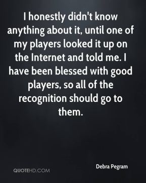 Debra Pegram - I honestly didn't know anything about it, until one of my players looked it up on the Internet and told me. I have been blessed with good players, so all of the recognition should go to them.