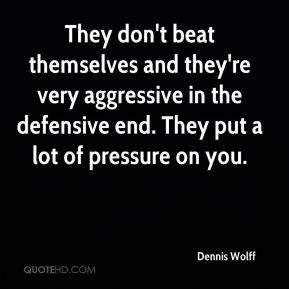Dennis Wolff - They don't beat themselves and they're very aggressive in the defensive end. They put a lot of pressure on you.