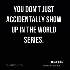 Derek Jeter - You don't just accidentally show up in the World Series.