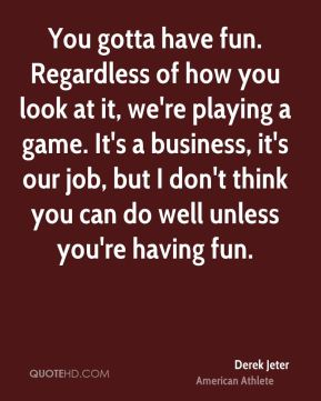 Derek Jeter - You gotta have fun. Regardless of how you look at it, we're playing a game. It's a business, it's our job, but I don't think you can do well unless you're having fun.
