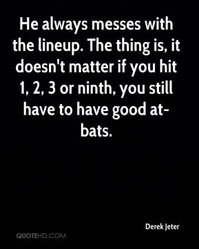Derek Jeter - He always messes with the lineup. The thing is, it doesn't matter if you hit 1, 2, 3 or ninth, you still have to have good at-bats.
