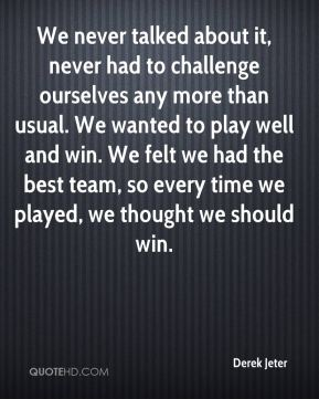 Derek Jeter - We never talked about it, never had to challenge ourselves any more than usual. We wanted to play well and win. We felt we had the best team, so every time we played, we thought we should win.