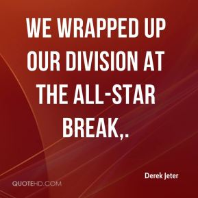 Derek Jeter - We wrapped up our division at the All-Star break.