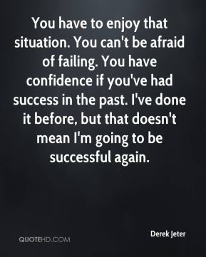 Derek Jeter - You have to enjoy that situation. You can't be afraid of failing. You have confidence if you've had success in the past. I've done it before, but that doesn't mean I'm going to be successful again.