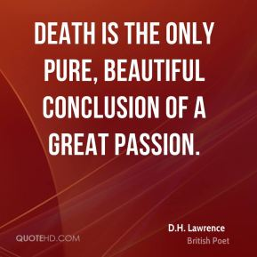 Death is the only pure, beautiful conclusion of a great passion.