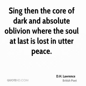 D.H. Lawrence - Sing then the core of dark and absolute oblivion where the soul at last is lost in utter peace.