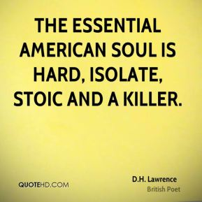 D.H. Lawrence - The essential American soul is hard, isolate, stoic and a killer.